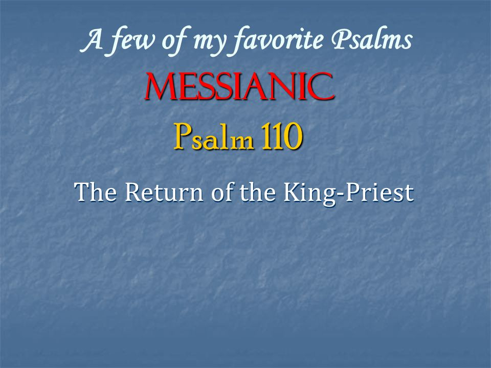 A few of my favorite Psalms Messianic The Return of the King-Priest Psalm 110