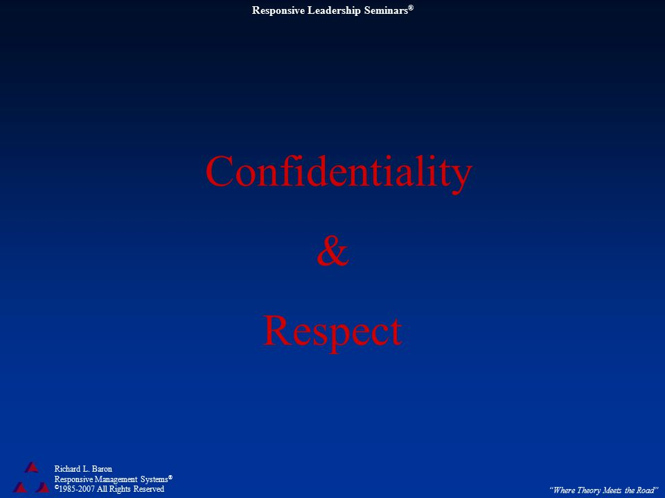 """Responsive Leadership Seminars ® Richard L. Baron Responsive Management Systems ® © 1985-2007 All Rights Reserved """"Where Theory Meets the Road"""" Confid"""
