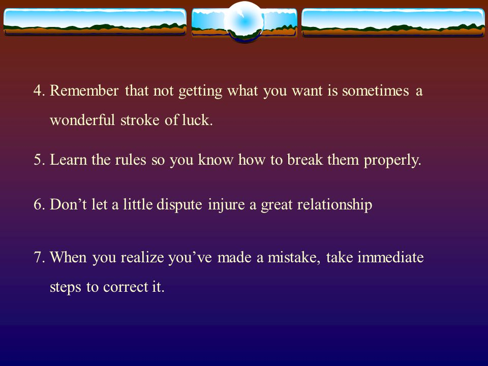 4. Remember that not getting what you want is sometimes a wonderful stroke of luck. 5. Learn the rules so you know how to break them properly. 6. Don'
