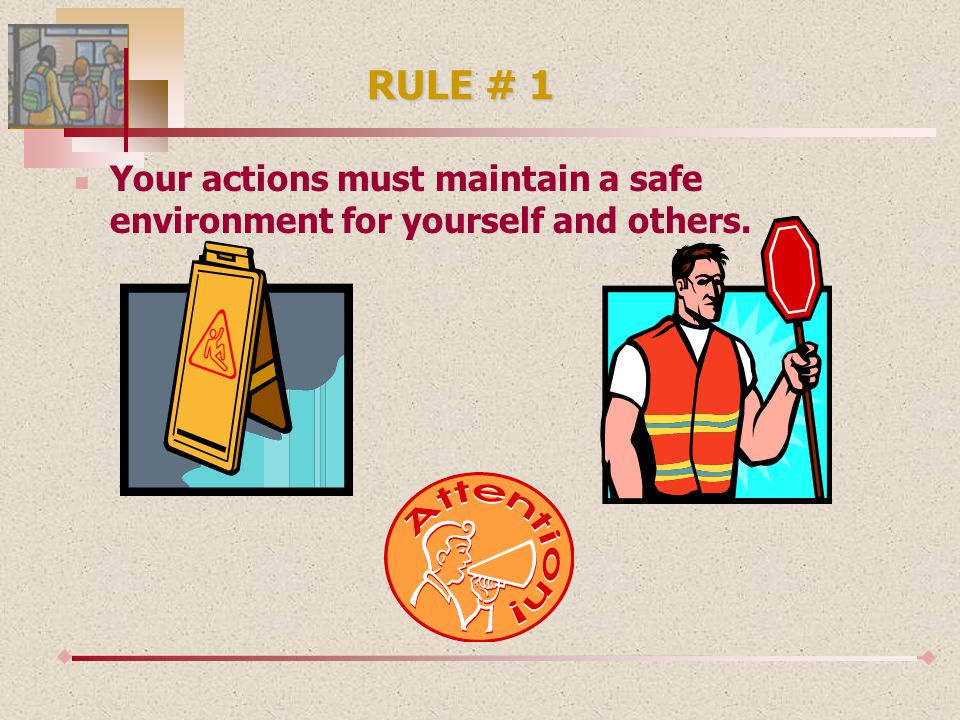 RULE # 1 Your actions must maintain a safe environment for yourself and others.