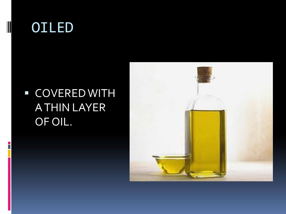 OILED  COVERED WITH A THIN LAYER OF OIL.