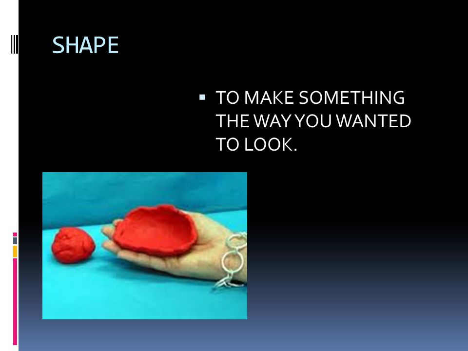 SHAPE  TO MAKE SOMETHING THE WAY YOU WANTED TO LOOK.