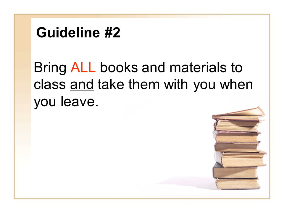 Guideline #2 Bring ALL books and materials to class and take them with you when you leave.