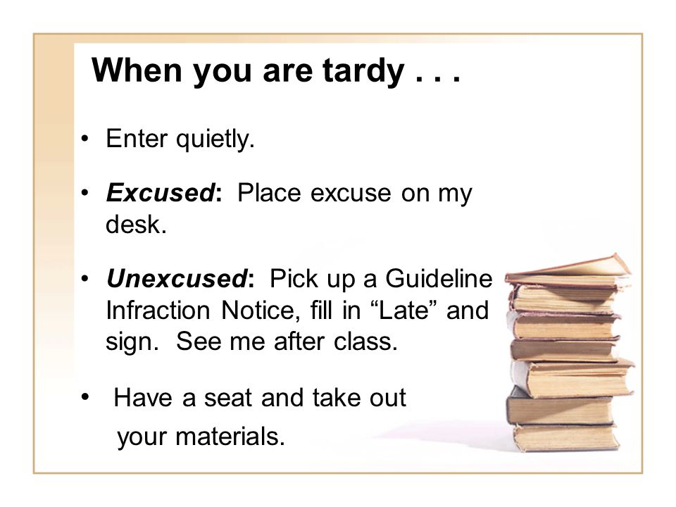 When you are tardy...Enter quietly. Excused: Place excuse on my desk.