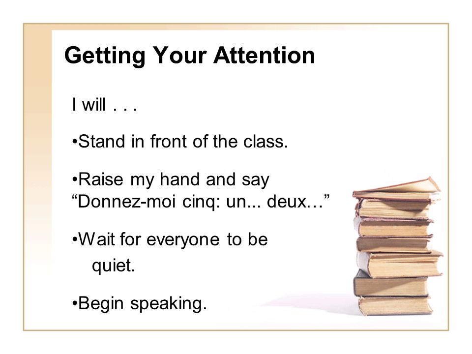 Getting Your Attention I will...Stand in front of the class.