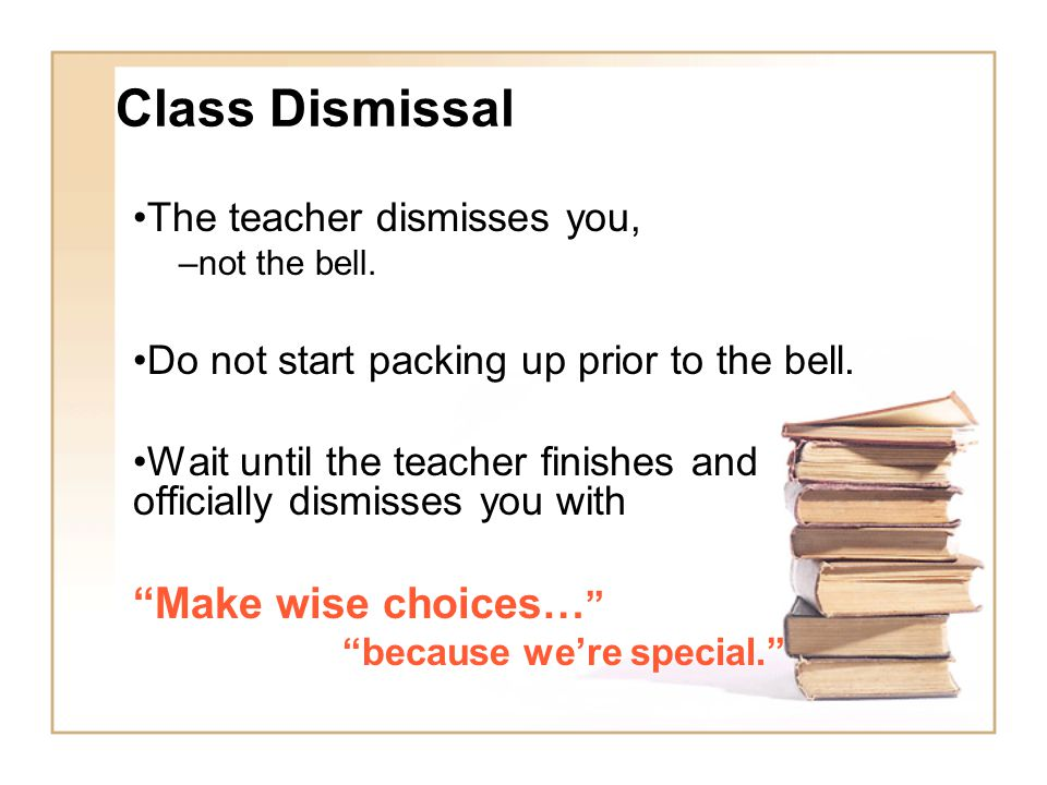 Class Dismissal The teacher dismisses you, –not the bell.