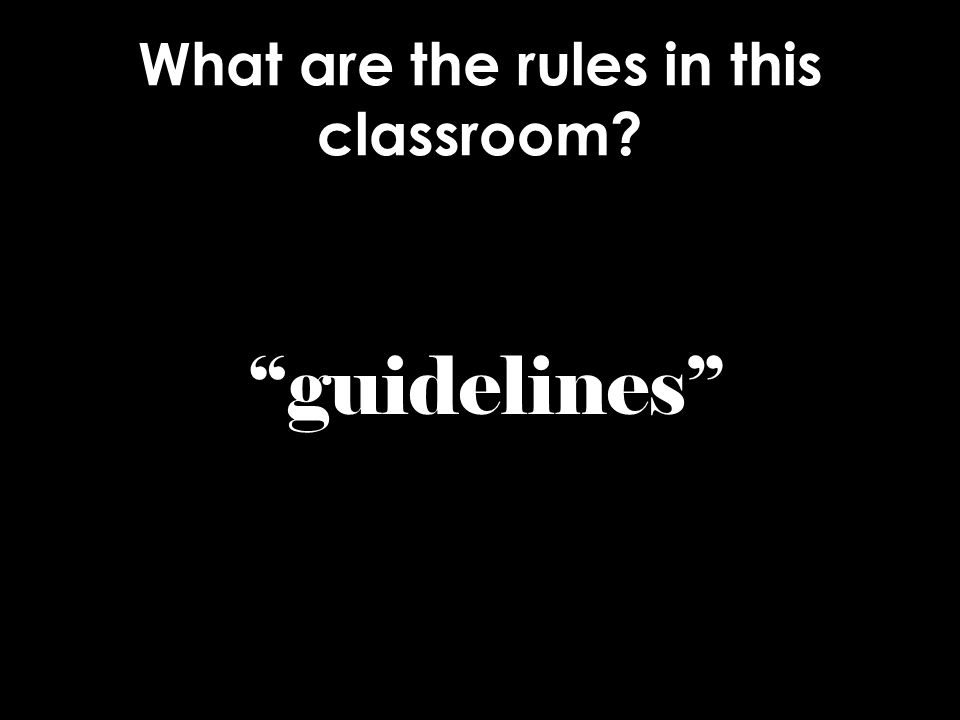 What are the rules in this classroom? guidelines