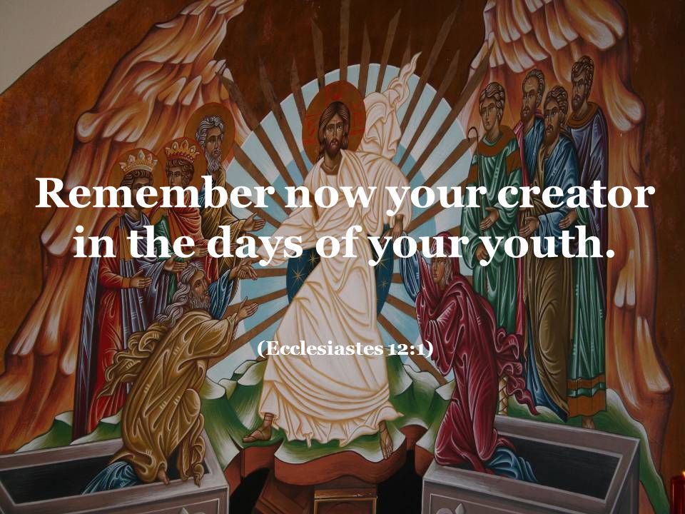 Remember now your creator in the days of your youth. (Ecclesiastes 12:1)