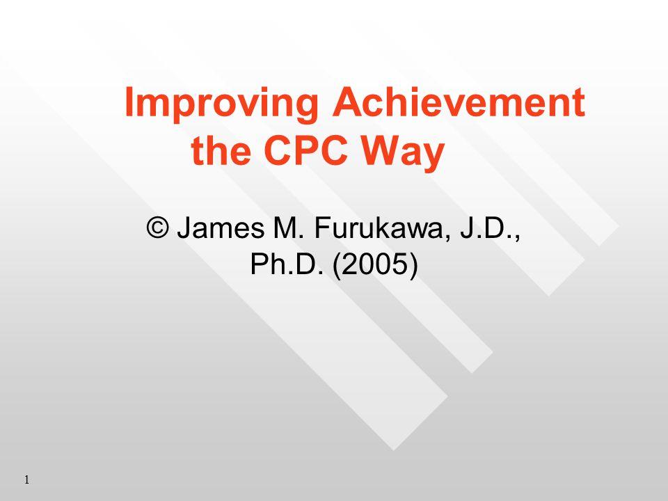 1 Improving Achievement the CPC Way © James M. Furukawa, J.D., Ph.D. (2005)