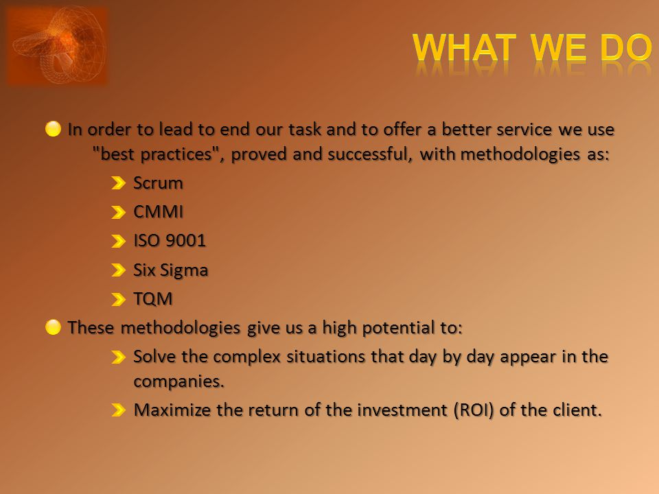 In order to lead to end our task and to offer a better service we use best practices , proved and successful, with methodologies as: ScrumCMMI ISO 9001 Six Sigma TQM These methodologies give us a high potential to: Solve the complex situations that day by day appear in the companies.