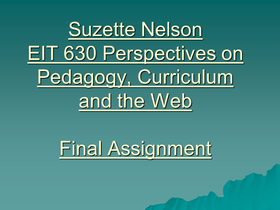 Suzette Nelson EIT 630 Perspectives on Pedagogy, Curriculum and the Web Final Assignment
