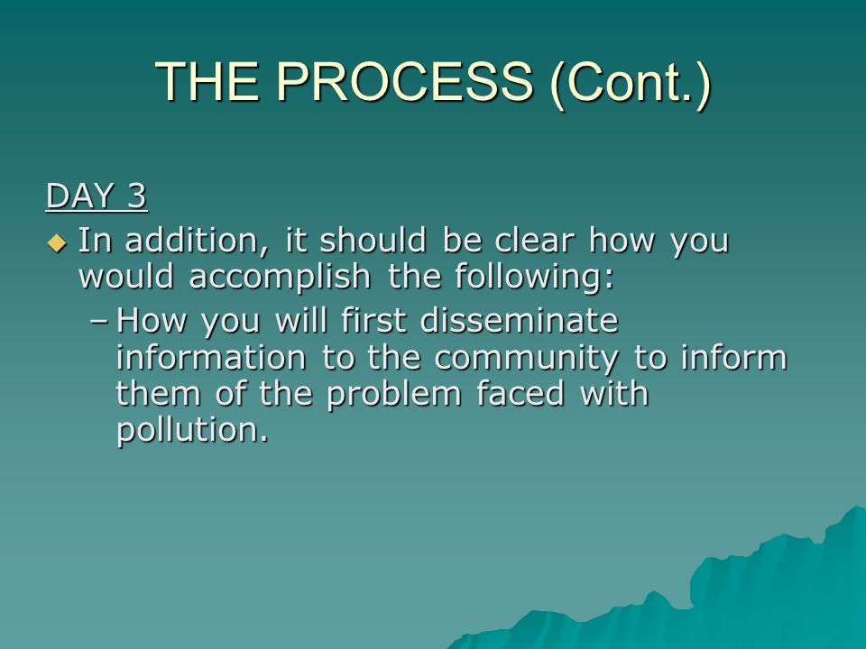 THE PROCESS (Cont.) DAY 3  In addition, it should be clear how you would accomplish the following: –How you will first disseminate information to the community to inform them of the problem faced with pollution.