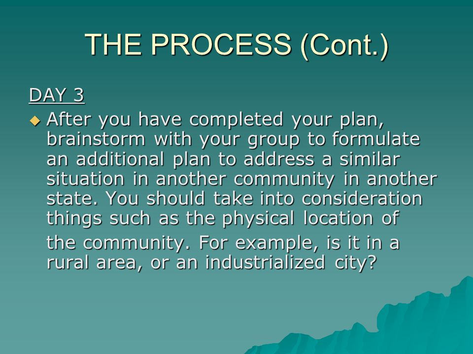 THE PROCESS (Cont.) DAY 3  After you have completed your plan, brainstorm with your group to formulate anadditional plan to address a similar situation in another community in another state.