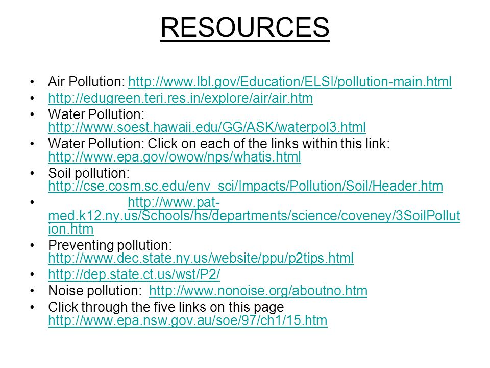 RESOURCES Air Pollution: http://www.lbl.gov/Education/ELSI/pollution-main.htmlhttp://www.lbl.gov/Education/ELSI/pollution-main.html http://edugreen.teri.res.in/explore/air/air.htm Water Pollution: http://www.soest.hawaii.edu/GG/ASK/waterpol3.html http://www.soest.hawaii.edu/GG/ASK/waterpol3.html Water Pollution: Click on each of the links within this link: http://www.epa.gov/owow/nps/whatis.html http://www.epa.gov/owow/nps/whatis.html Soil pollution: http://cse.cosm.sc.edu/env_sci/Impacts/Pollution/Soil/Header.htm http://cse.cosm.sc.edu/env_sci/Impacts/Pollution/Soil/Header.htm http://www.pat- med.k12.ny.us/Schools/hs/departments/science/coveney/3SoilPollut ion.htmhttp://www.pat- med.k12.ny.us/Schools/hs/departments/science/coveney/3SoilPollut ion.htm Preventing pollution: http://www.dec.state.ny.us/website/ppu/p2tips.html http://www.dec.state.ny.us/website/ppu/p2tips.html http://dep.state.ct.us/wst/P2/ Noise pollution: http://www.nonoise.org/aboutno.htmhttp://www.nonoise.org/aboutno.htm Click through the five links on this page http://www.epa.nsw.gov.au/soe/97/ch1/15.htm http://www.epa.nsw.gov.au/soe/97/ch1/15.htm