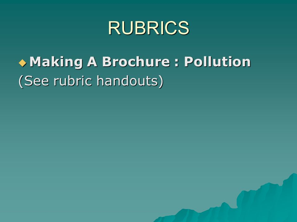RUBRICS  Making A Brochure : Pollution  Making A Brochure : Pollution (See rubric handouts) (See rubric handouts)