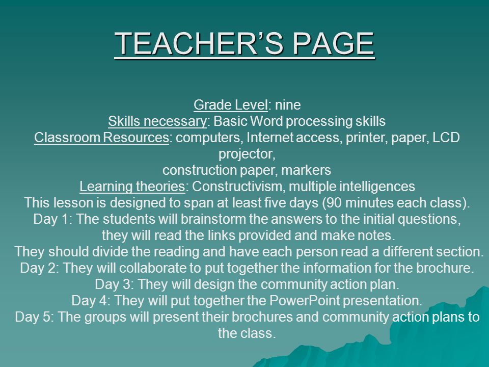 TEACHER'S PAGE Grade Level: nine Skills necessary: Basic Word processing skills Classroom Resources: computers, Internet access, printer, paper, LCD projector, construction paper, markers Learning theories: Constructivism, multiple intelligences This lesson is designed to span at least five days (90 minutes each class).