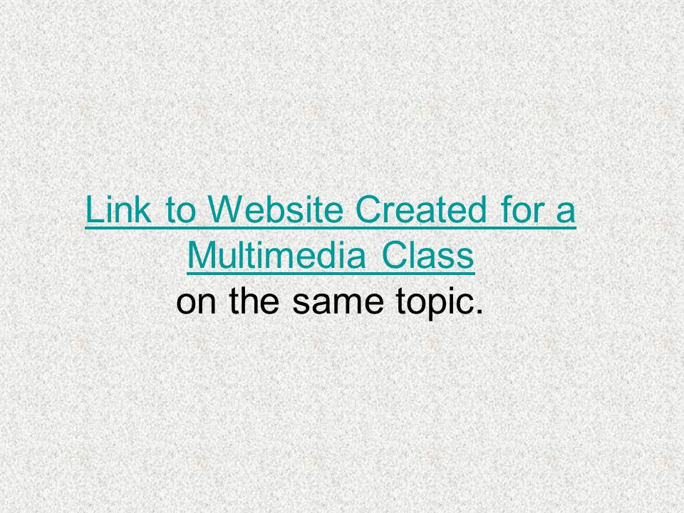 Link to Website Created for a Multimedia Class Link to Website Created for a Multimedia Class on the same topic.