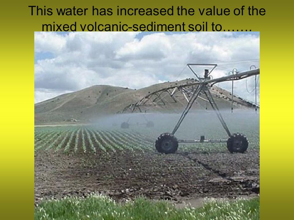 This water has increased the value of the mixed volcanic-sediment soil to…….