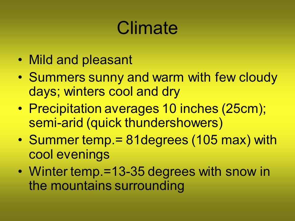 Climate Mild and pleasant Summers sunny and warm with few cloudy days; winters cool and dry Precipitation averages 10 inches (25cm); semi-arid (quick thundershowers) Summer temp.= 81degrees (105 max) with cool evenings Winter temp.=13-35 degrees with snow in the mountains surrounding