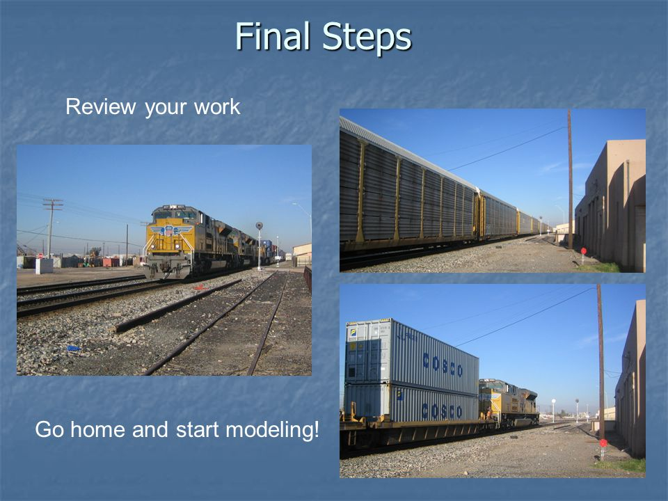 Final Steps Go home and start modeling! Review your work