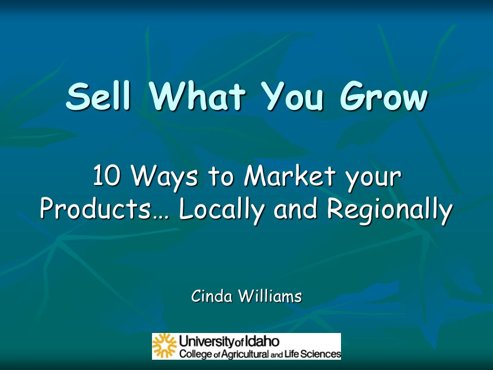 Sell What You Grow 10 Ways to Market your Products… Locally and Regionally Cinda Williams