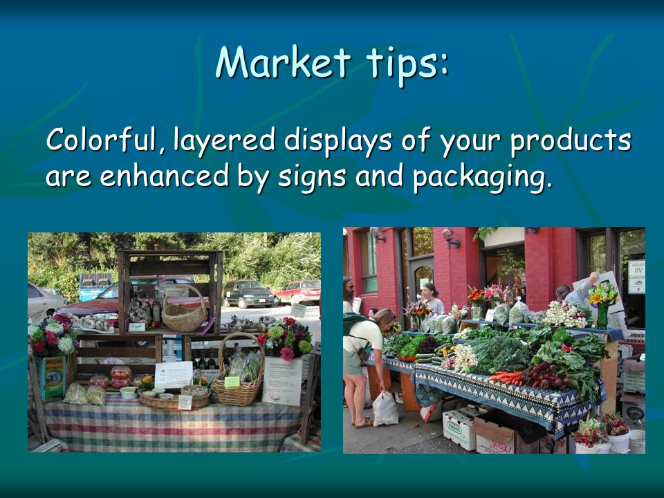 Market tips: Colorful, layered displays of your products are enhanced by signs and packaging.