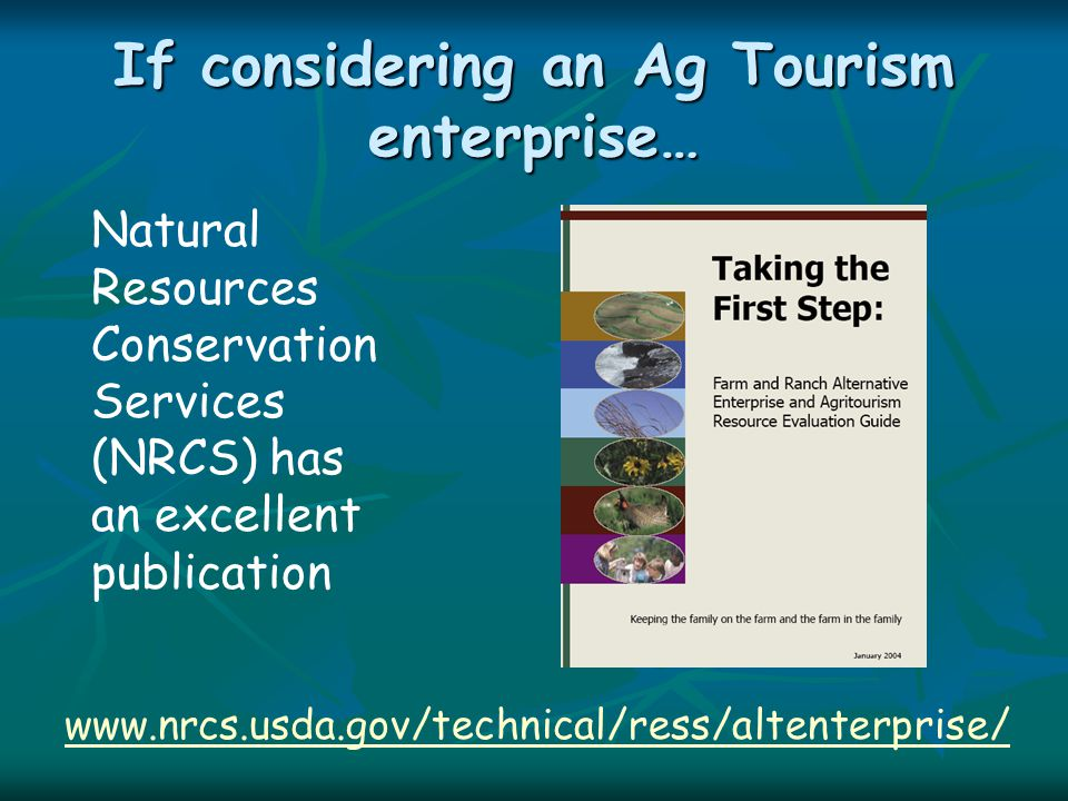 If considering an Ag Tourism enterprise… www.nrcs.usda.gov/technical/ress/altenterprise/ Natural Resources Conservation Services (NRCS) has an excelle