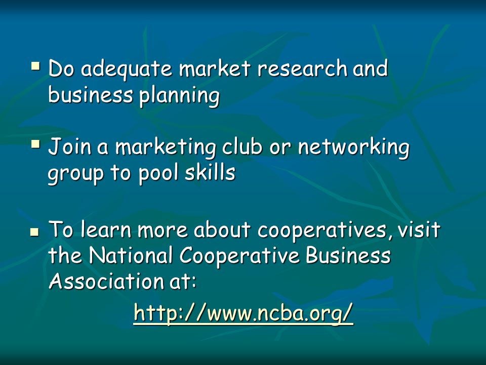  Do adequate market research and business planning  Join a marketing club or networking group to pool skills To learn more about cooperatives, visit the National Cooperative Business Association at: To learn more about cooperatives, visit the National Cooperative Business Association at: http://www.ncba.org/