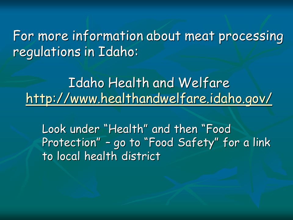 For more information about meat processing regulations in Idaho: Idaho Health and Welfare http://www.healthandwelfare.idaho.gov/ Look under Health and then Food Protection – go to Food Safety for a link to local health district
