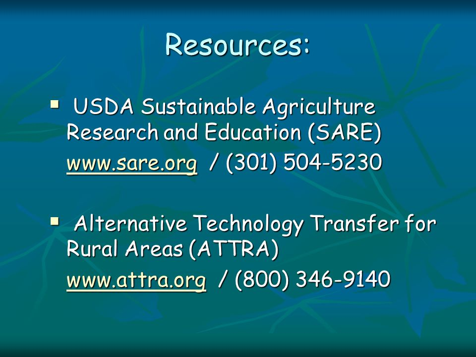 Resources:  USDA Sustainable Agriculture Research and Education (SARE) www.sare.orgwww.sare.org / (301) 504-5230 www.sare.org  Alternative Technology Transfer for Rural Areas (ATTRA) www.attra.orgwww.attra.org / (800) 346-9140 www.attra.org