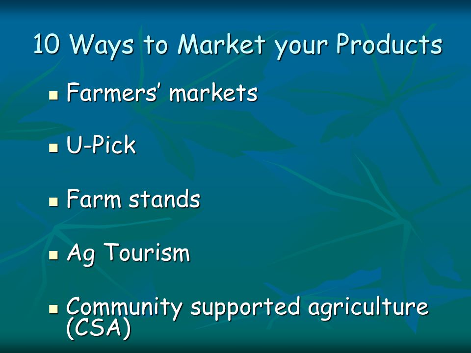 10 Ways to Market your Products Farmers' markets Farmers' markets U-Pick U-Pick Farm stands Farm stands Ag Tourism Ag Tourism Community supported agriculture (CSA) Community supported agriculture (CSA)