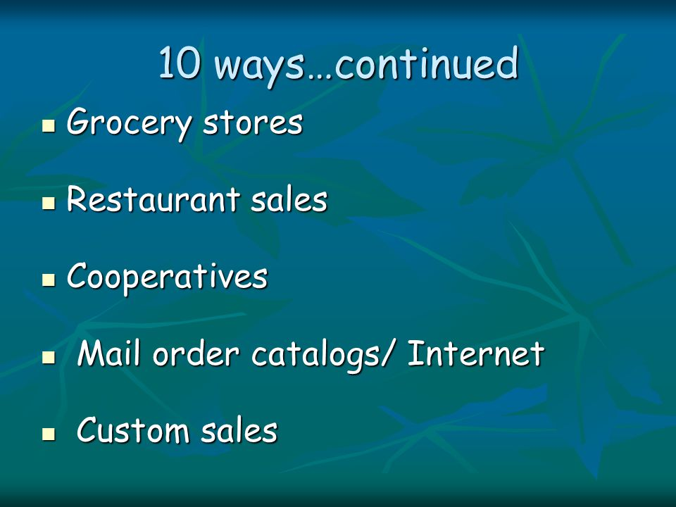 10 ways…continued Grocery stores Grocery stores Restaurant sales Restaurant sales Cooperatives Cooperatives Mail order catalogs/ Internet Mail order catalogs/ Internet Custom sales Custom sales