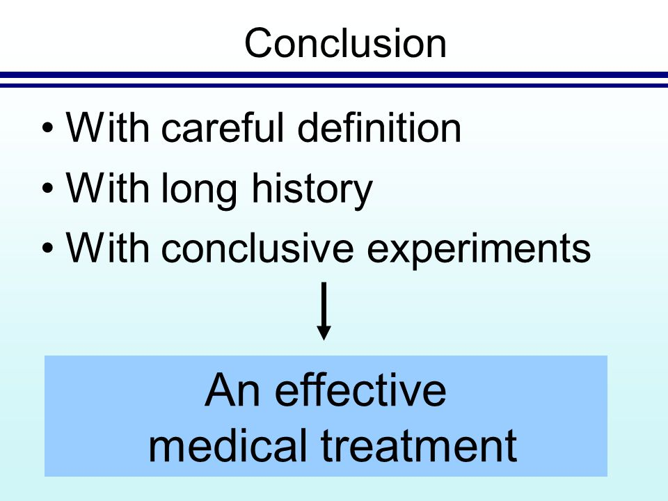 With careful definition With long history With conclusive experiments Conclusion An effective medical treatment