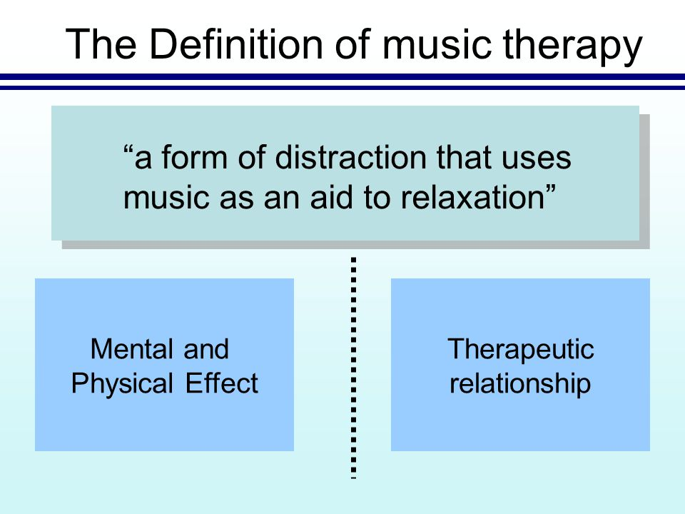 The Definition of music therapy a form of distraction that uses music as an aid to relaxation Mental and Physical Effect Therapeutic relationship