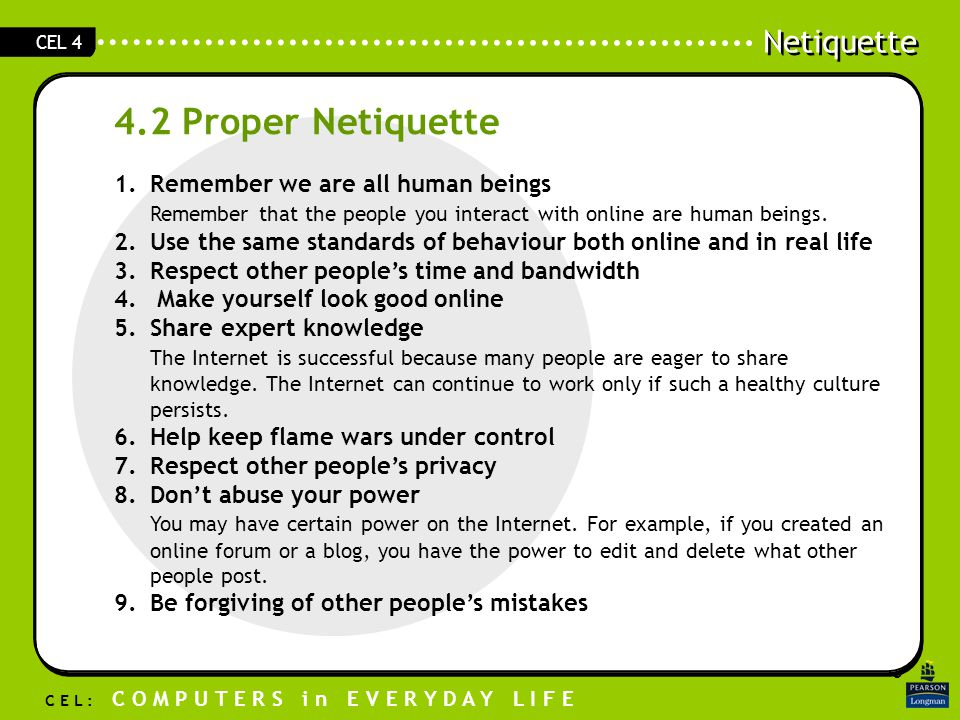 Click to edit Master text styles Second level Third level Fourth level Fifth level 5 Netiquette C E L : C O M P U T E R S i n E V E R Y D A Y L I F E CEL 4 4.2 Proper Netiquette 1.Remember we are all human beings Remember that the people you interact with online are human beings.