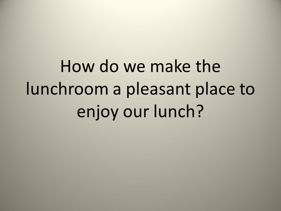 How do we make the lunchroom a pleasant place to enjoy our lunch