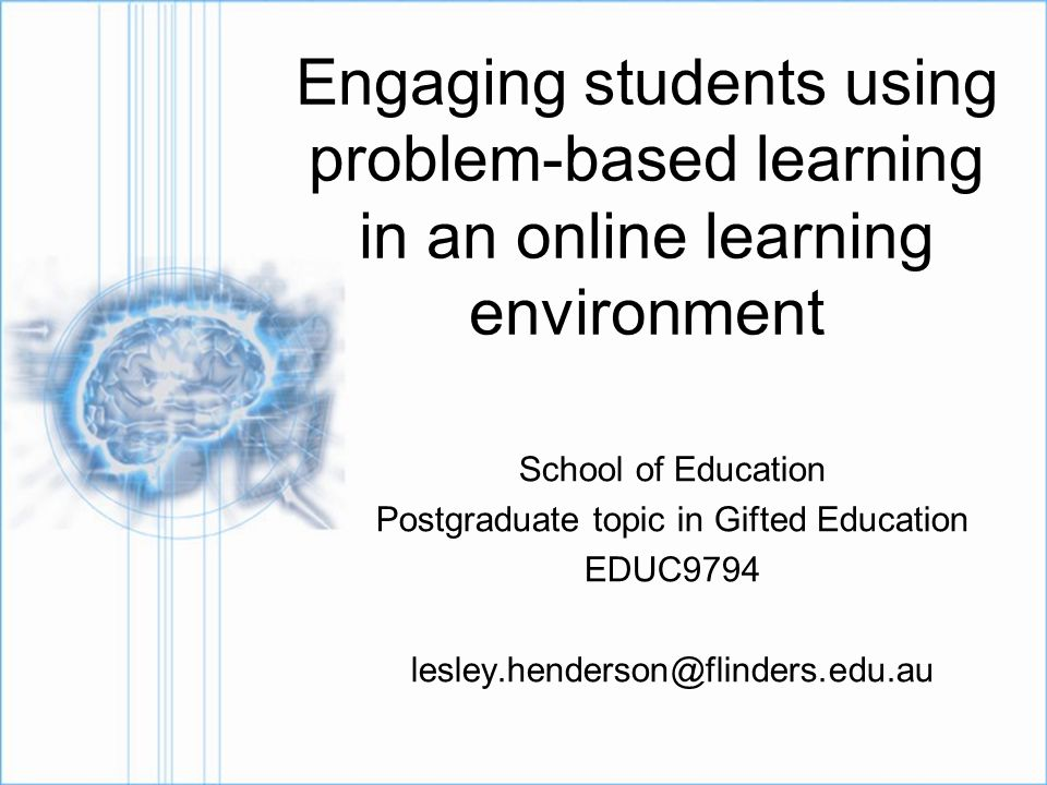Engaging students using problem-based learning in an online learning environment School of Education Postgraduate topic in Gifted Education EDUC9794 lesley.henderson@flinders.edu.au