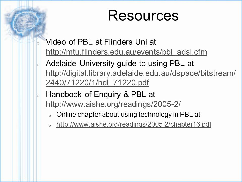 Resources o Video of PBL at Flinders Uni at http://mtu.flinders.edu.au/events/pbl_adsl.cfm http://mtu.flinders.edu.au/events/pbl_adsl.cfm o Adelaide University guide to using PBL at http://digital.library.adelaide.edu.au/dspace/bitstream/ 2440/71220/1/hdl_71220.pdf http://digital.library.adelaide.edu.au/dspace/bitstream/ 2440/71220/1/hdl_71220.pdf o Handbook of Enquiry & PBL at http://www.aishe.org/readings/2005-2/ http://www.aishe.org/readings/2005-2/ o Online chapter about using technology in PBL at o http://www.aishe.org/readings/2005-2/chapter16.pdf http://www.aishe.org/readings/2005-2/chapter16.pdf
