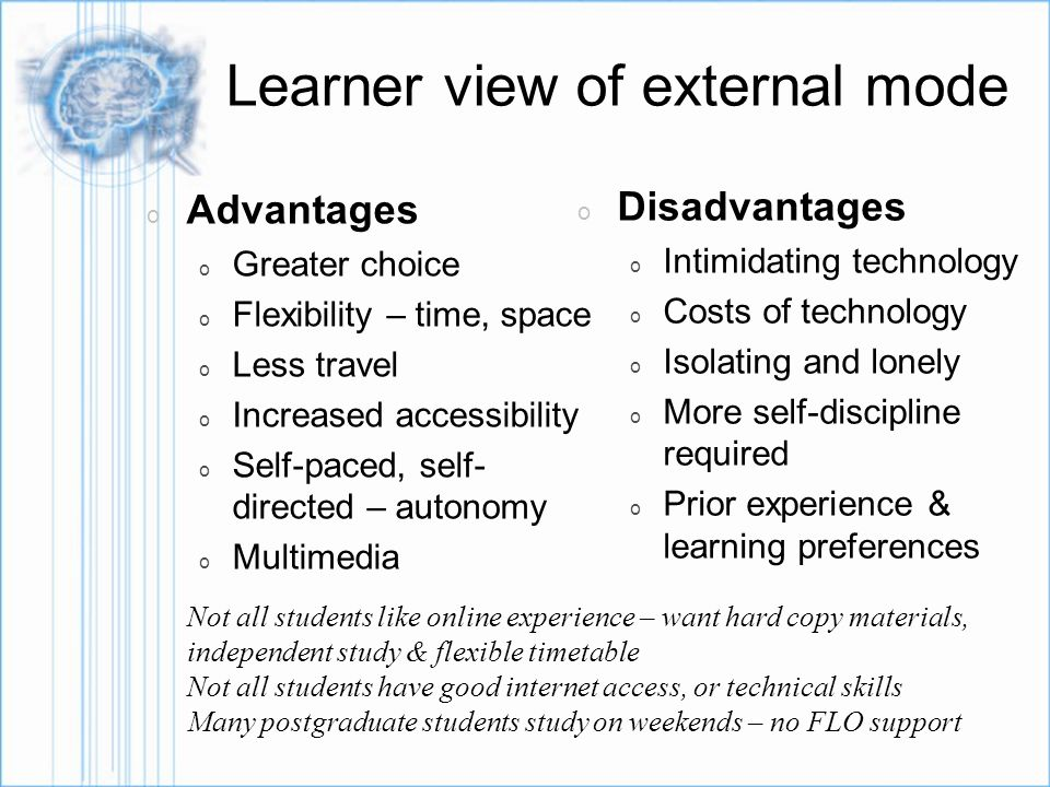 Learner view of external mode o Advantages o Greater choice o Flexibility – time, space o Less travel o Increased accessibility o Self-paced, self- directed – autonomy o Multimedia o Disadvantages o Intimidating technology o Costs of technology o Isolating and lonely o More self-discipline required o Prior experience & learning preferences Not all students like online experience – want hard copy materials, independent study & flexible timetable Not all students have good internet access, or technical skills Many postgraduate students study on weekends – no FLO support