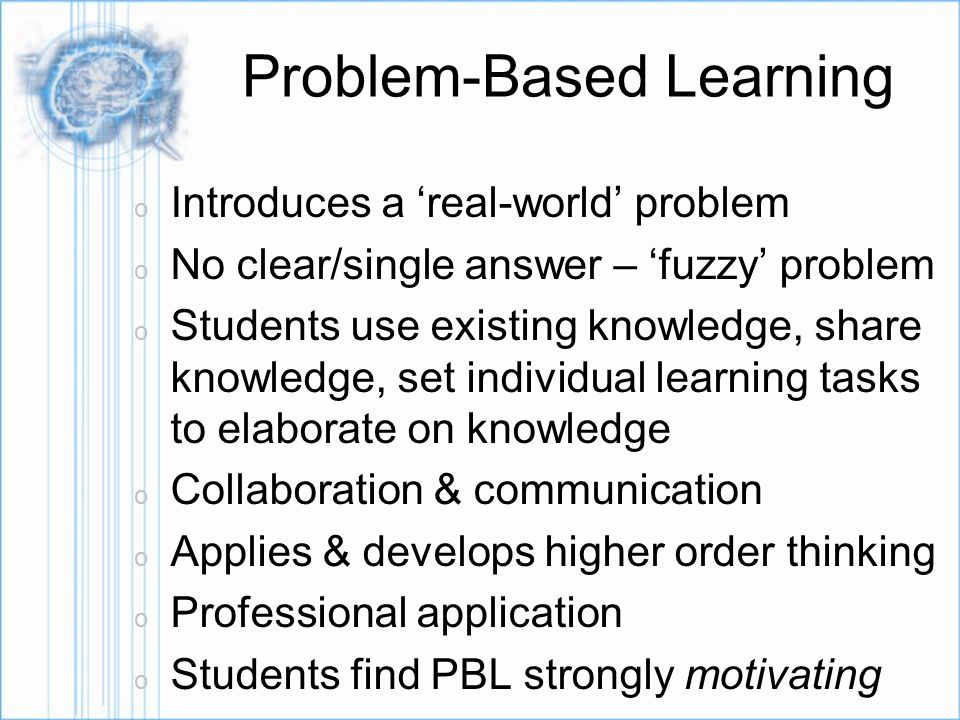 PBL design process o Set very clear learning objectives o Select a problem – develop a case o Seek advice – authentic & relevant o Develop/identify resources for independent research (scaffolding learning) o Determine evaluation/assessment