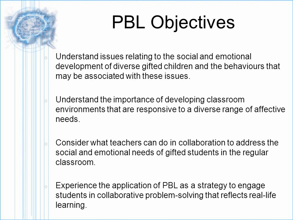 PBL Objectives o Understand issues relating to the social and emotional development of diverse gifted children and the behaviours that may be associated with these issues.