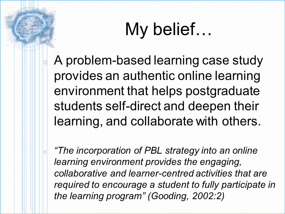 My belief… o A problem-based learning case study provides an authentic online learning environment that helps postgraduate students self-direct and deepen their learning, and collaborate with others.
