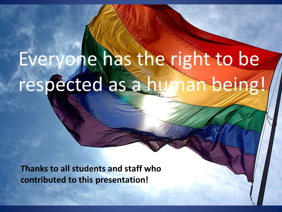 Everyone has the right to be respected as a human being! Thanks to all students and staff who contributed to this presentation!