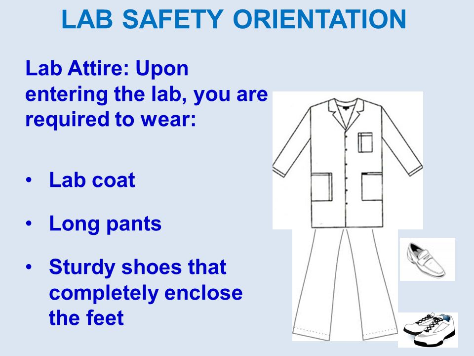 LAB SAFETY ORIENTATION Lab Attire: Upon entering the lab, you are required to wear: Lab coat Long pants Sturdy shoes that completely enclose the feet