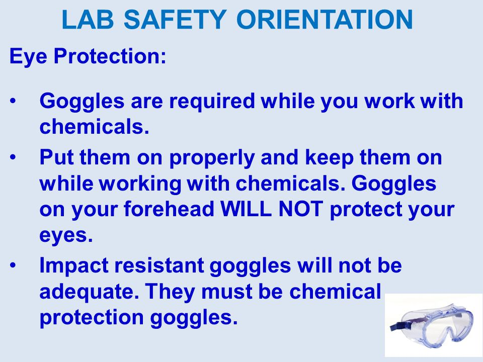 LAB SAFETY ORIENTATION Eye Protection: Goggles are required while you work with chemicals.
