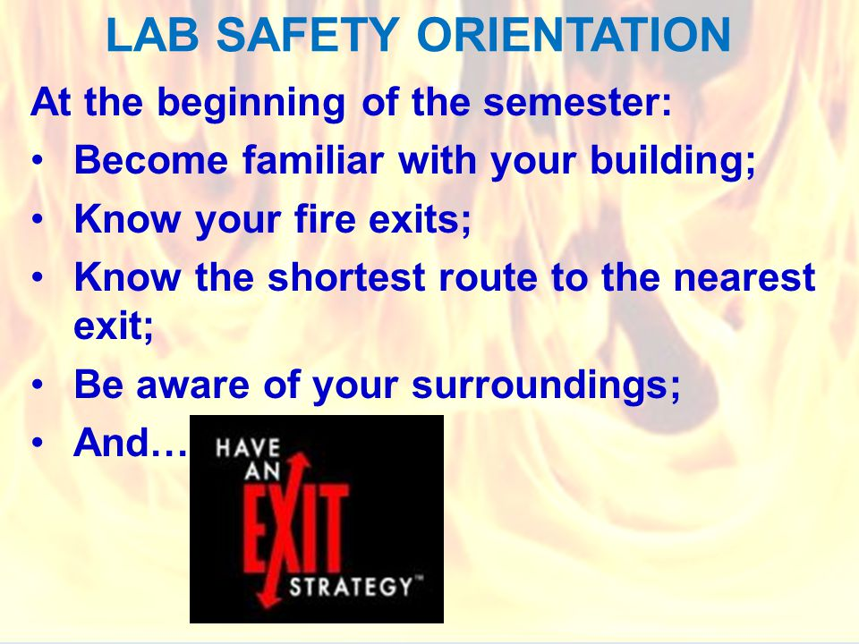 LAB SAFETY ORIENTATION At the beginning of the semester: Become familiar with your building; Know your fire exits; Know the shortest route to the nearest exit; Be aware of your surroundings; And…