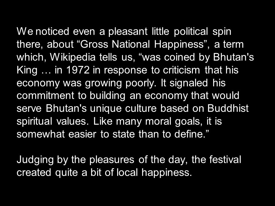 We noticed even a pleasant little political spin there, about Gross National Happiness , a term which, Wikipedia tells us, was coined by Bhutan s King … in 1972 in response to criticism that his economy was growing poorly.