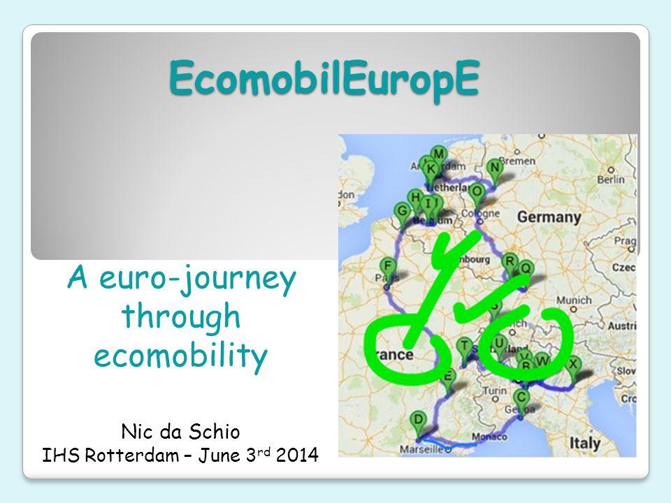 EcomobilEuropE A euro-journey through ecomobility Nic da Schio IHS Rotterdam – June 3 rd 2014