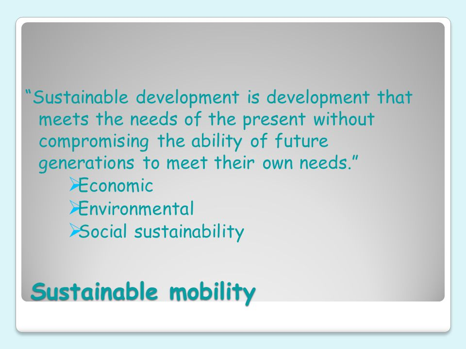 Sustainable mobility Sustainable development is development that meets the needs of the present without compromising the ability of future generations to meet their own needs.  Economic  Environmental  Social sustainability
