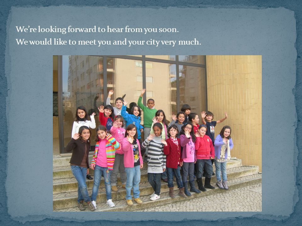 We're looking forward to hear from you soon. We would like to meet you and your city very much.